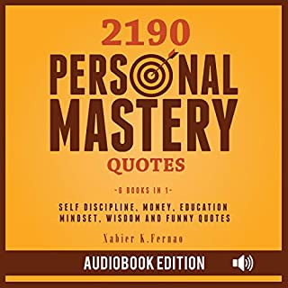 2190 Personal Mastery Quotes: Self Discipline, Money, Education, Mindset, Wisdom and Funny Quotes                   By:                                                                                                                                 Xabier K. Fernao                               Narrated by:                                                                                                                                 Lawrence Alexander,                                                                                        Patrick Marks,                                                                                        Gregory Lawrence,                   and others                 Length: 7 hrs and 52 mins     50 ratings     Overall 5.0