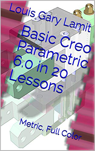 Basic Creo Parametric 6.0 in 20 Lessons: Metric, Full Color