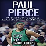 Paul Pierce: The Inspiring Story of One of Basketball's Greatest Small Forwards - Clayton Geoffreys