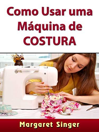 Como Usar uma Máquina de Costura: Dicas para Iniciantes, Técnicas, Agulhas, Acessórios, Arte e Muito Mais! (Portuguese Edition)