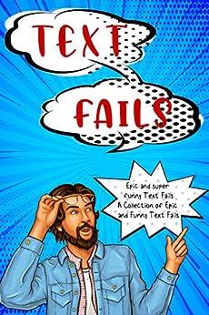 TEXT FAILS: Epic and super funny Text Fails A Collection of Epic and Funny Text Fails by [Elsa  Mata]