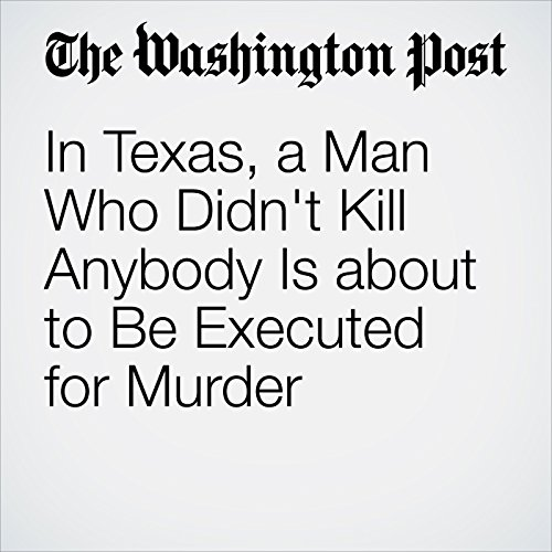 In Texas, a Man Who Didn't Kill Anybody Is about to Be Executed for Murder audiobook cover art