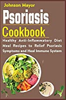 Psoriasis Cookbook: Healthy Anti-Inflammatory Diet Meal Recipes to Relief Psoriasis Symptoms and Heal Immune System