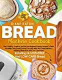 Bread Machine Cookbook: 500 Easy, Healthy, Creative, And No-Fuss Beginner-Friendly Recipes To Bake Incredibly Tasty Bread Loaves Everyday With ANY ... | Including Gluten-Free And Low Carb Bread