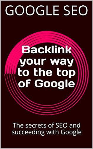 Backlink your way to the top of Google: The secrets of SEO and succeeding with Google (English Edition)