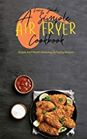 A Simple Air Fryer Cookbook: Simple And Mouth-Watering Air Frying Recipes