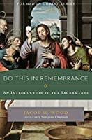 Do This in Remembrance: An Introduction to the Sacraments