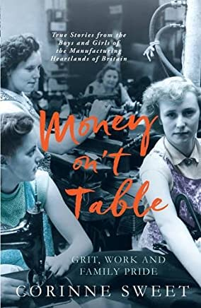 Money ont Table - Grit, Work and Family Pride: True Stories from the Boys and Girls of the Manufacturing Heartlands of Britain