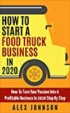 How To Start A Food Truck Business in 2020: How To Turn Your Passion Into A Profitable Business In 2020 Step By Step (English Edition)