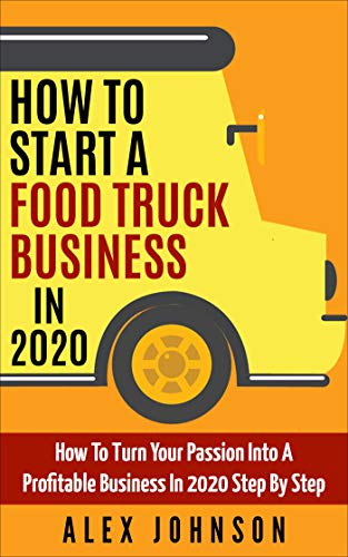 How To Start A Food Truck Business in 2020: How To Turn Your Passion Into A Profitable Business In 2020 Step By Step by [Alex Johnson]