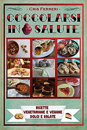 Coccolarsi in Salute: Ricette Vegetariane e Vegane Dolci e Salate (Italian Edition)