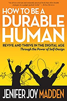 How To Be a Durable Human: Revive and Thrive in the Digital Age Through the Power of Self-Design by [Jenifer Joy Madden]
