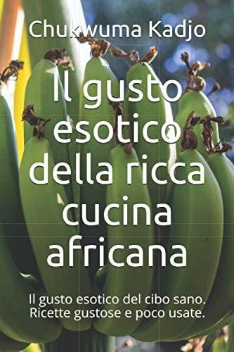 Il gusto esotico della ricca cucina africana: Il gusto esotico del cibo sano. Ricette gustose e poco usate.