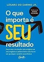 O Que Importa E Seu Resultado - Faca uma revolucao estrategica em seu negocio e potencialize seu lucro em qualquer cenario economico (Em Portugues do Brasil)