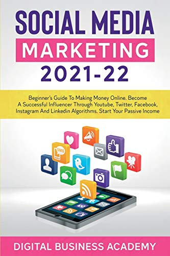 SOCIAL MEDIA MARKETING 2021-22: BEGINNER'S GUIDE TO MAKING MONEY ONLINE. BECOME A SUCCESSFUL INFLUENCER THROUGH YOUTUBE, TWITTER, FACEBOOK, INSTAGRAM AND LINKEDIN ALGORITHMS. START YOUR PASSIVE INCOME