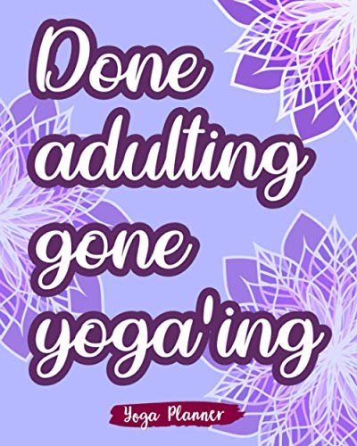 Done Adulting Gone Yoga'ing: Yoga Planner Plan Your Practices And Track Your Progress