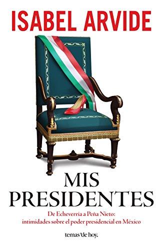 Mis presidentes: De Echeverría a Peña Nieto: intimidades sobre el poder presidencial en México de [Isabel Arvide]