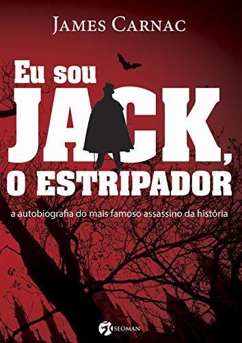 Eu Sou Jack o Estripador: A Autobiografia do Mais Famoso Assassino da História