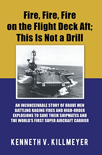 Fire, Fire, Fire on the Flight Deck Aft; This Is Not a Drill: An Inconceivable Story of Brave Men Battling Raging Fires and High-Order Explosions to Save ... the World'S First Super Aircraft Carrier