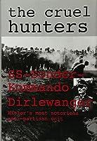 The Cruel Hunters: Ss-Sonderkommando Dirlewanger Hitler's Most Notorious Anti-Partisan Unit (Schiffer Military History)
