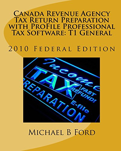 Canada Revenue Agency Tax Return Preparation with ProFile Professional Tax Software: T1 General: 2010 Federal Edition