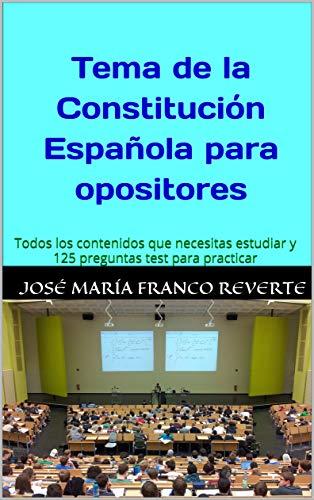 Tema de la Constitución Española para opositores: Todos los contenidos que necesitas estudiar y 125 preguntas test para practicar eBook: Franco Reverte, José María: Amazon.es: Tienda Kindle