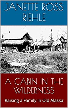 A CABIN IN THE WILDERNESS  Raising a Family in Old Alaska  Growing Up Wild Book 2