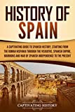 History of Spain: A Captivating Guide to Spanish History, Starting from Roman Hispania through the Visigoths, the Spanish Empire, the Bourbons, and the ... to the Present (English Edition)