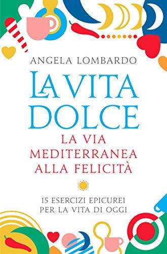 La vita dolce: La via mediterranea alla felicità. 15 esercizi epicurei per la vita di oggi