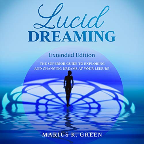 Lucid Dreaming: The Superior Guide to Exploring and Changing Dreams at Your Leisure - Extended Edition cover art