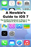 A Newbies Guide to iOS 7: The Unofficial Handbook to iPhone 4 / 4s, and iPhone 5, 5s, 5c (with iOS 7) (English Edition)