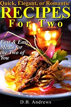 Quick, Elegant, or Romantic Recipes for Two: Fast & Easy Meals for the Two of You by [D.B. Andrews]