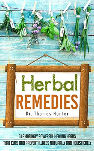 Herbal Remedies: 31 Powerful Healing Herbs that Cure and Prevent Illness Naturally and Holistically (Natural Remedies - Your Complete Bible of Herbal Healing - Herbal Medicine)
