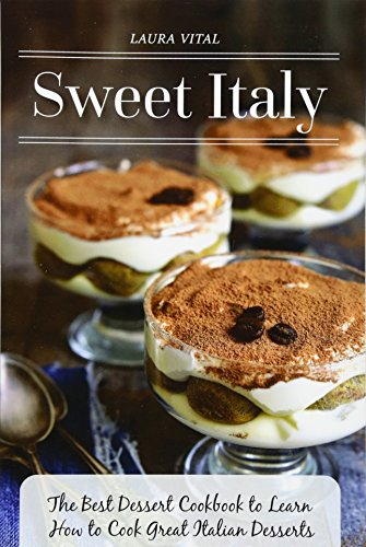 Sweet Italy: The Best Dessert Cookbook to Learn How to Cook Great Italian Desserts