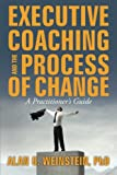 Executive Coaching and the Process of Change: A Practioner's Guide
