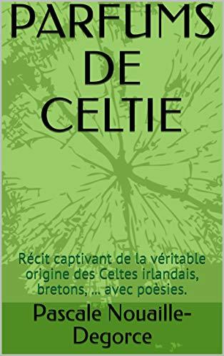 PARFUMS DE CELTIE: Récit captivant de la véritable origine et histoire des Celtes irlandais, bretons, ... avec poèsies. (French Edition)