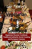 Leo Tolstoy s Vegetarian Family Recipe Cookbook: Vegetarian Russian Cookbook Traditional Authentic Soviet Cooking And European Cuisines