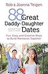 88 Great Daddy-Daughter Dates: Fun, Easy and Creative Ways to Build Memories Together by Rob and Joanna Teigen