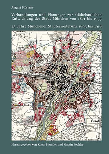 Verhandlungen und Planungen zur städtebaulichen Entwicklung der Stadt München von 1871 bis 1933: 25 Jahre Münchener Stadterweiterung 1893 bis 1918
