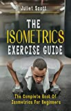 THE ISOMETRICS EXERCISE GUIDE: The Complete Book Of Isometrics For Beginners -Comprehensive Routine Workout For Stronger Men, Women, Abs Diet, Muscle Gain, Bodybuilding, Strength, AntiAging, Fitness