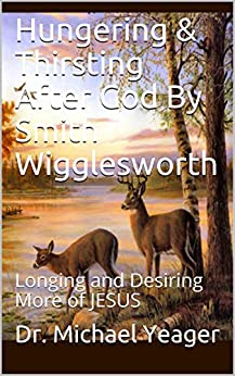 Hungering & Thirsting After God By Smith Wigglesworth: Longing and Desiring More of JESUS by [Dr. Michael Yeager]