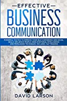 Effective Business Communication: Powerful Tactics to Improve your Self-Confidence and Social Skills. Influence People Using Emotional Intelligence and Persuasion Techniques. Includes: NLP Training