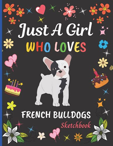 Just A Girl Who Loves French Bulldogs Sketchbook: Cute Adorable French Bulldogs Sketchbook Gifts For Girls . French Bulldogs Sketch Pad For Sketching, ... Painting Sketchbook Christmas Gift Idea.