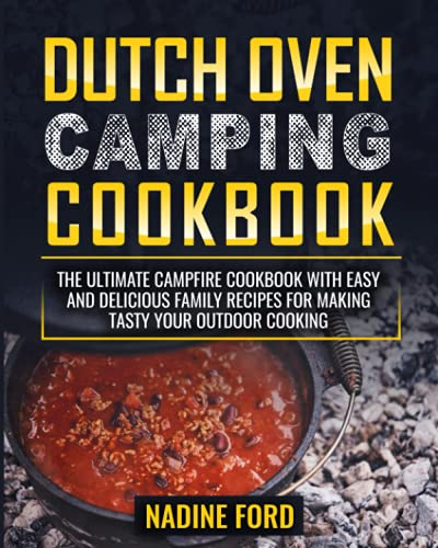Dutch Oven Camping Cookbook: The Ultimate Campfire Cookbook with Easy and Delicious Family Recipes for Making Tasty your Outdoor Cooking