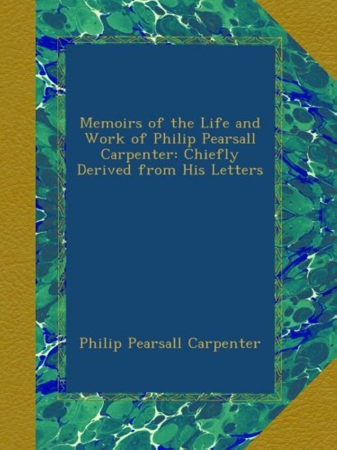 助けて長くする土Memoirs of the Life and Work of Philip Pearsall Carpenter: Chiefly Derived from His Letters