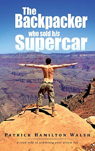The Backpacker Who Sold His Supercar: A Road Map to Achieving Your Dream Life