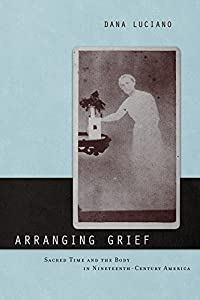 Arranging Grief: Sacred Time and the Body in Nineteenth-Century America (Sexual Cultures Book 2)