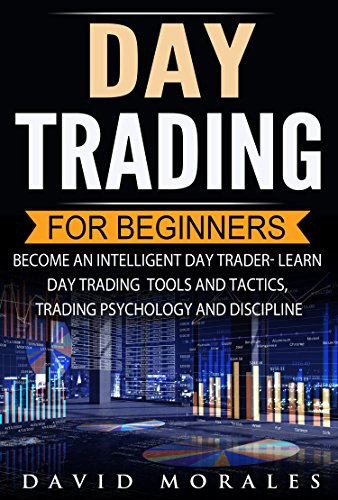 Day Trading For Beginners- Become An Intelligent Day Trader. Learn Day Trading Strategies, Tools and Tactics, Trading Psychology and Discipline