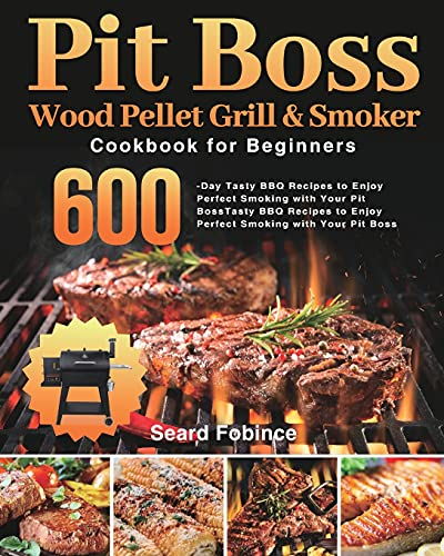 Pit Boss Wood Pellet Grill & Smoker Cookbook for Beginners: 600-Day Tasty BBQ Recipes to Enjoy...