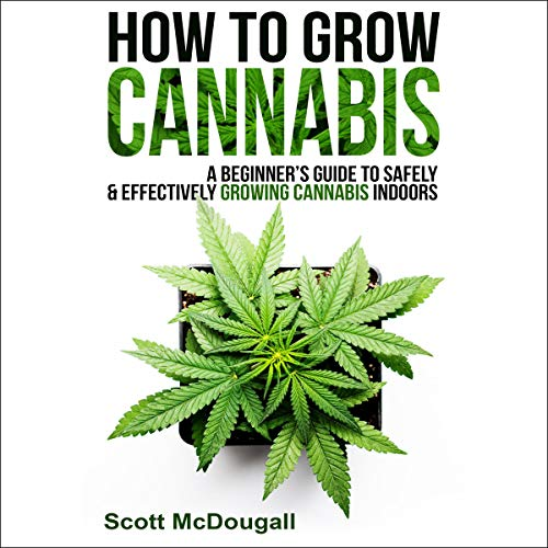 How to Grow Cannabis: A Beginner's Guide to Safely & Effectively Growing Cannabis Indoors audiobook cover art